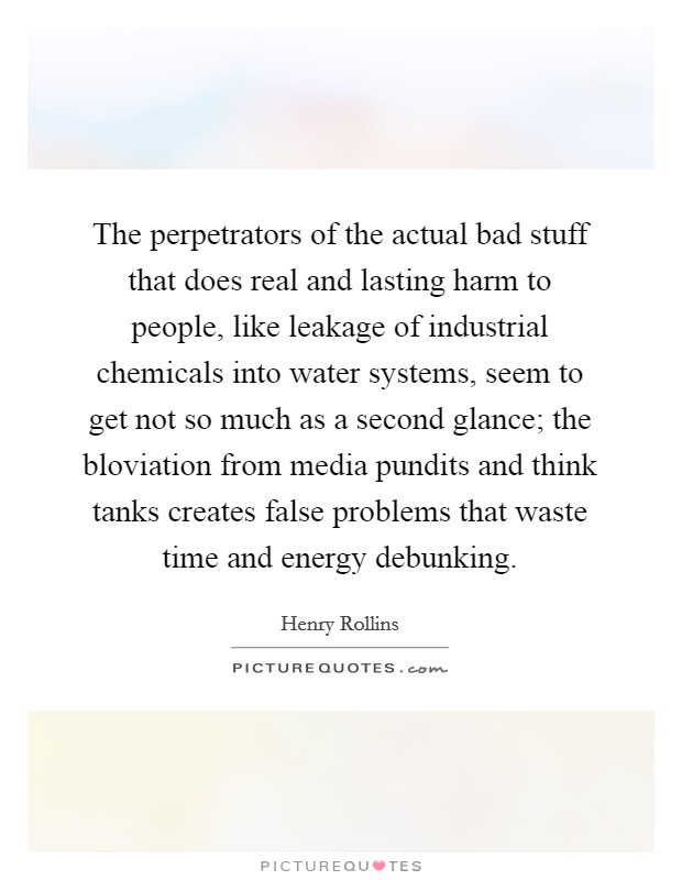 The perpetrators of the actual bad stuff that does real and lasting harm to people, like leakage of industrial chemicals into water systems, seem to get not so much as a second glance; the bloviation from media pundits and think tanks creates false problems that waste time and energy debunking Picture Quote #1