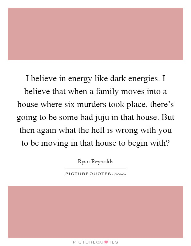 I believe in energy like dark energies. I believe that when a family moves into a house where six murders took place, there's going to be some bad juju in that house. But then again what the hell is wrong with you to be moving in that house to begin with? Picture Quote #1