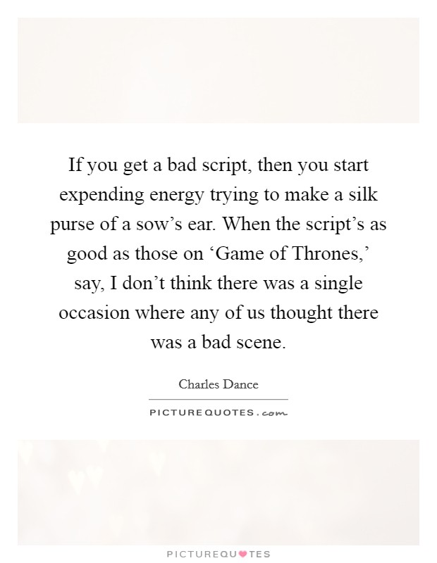 If you get a bad script, then you start expending energy trying to make a silk purse of a sow's ear. When the script's as good as those on 'Game of Thrones,' say, I don't think there was a single occasion where any of us thought there was a bad scene Picture Quote #1