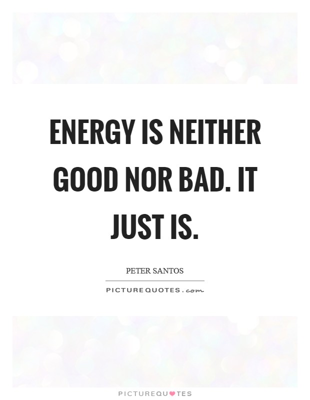 Energy is neither good nor bad. It just is Picture Quote #1