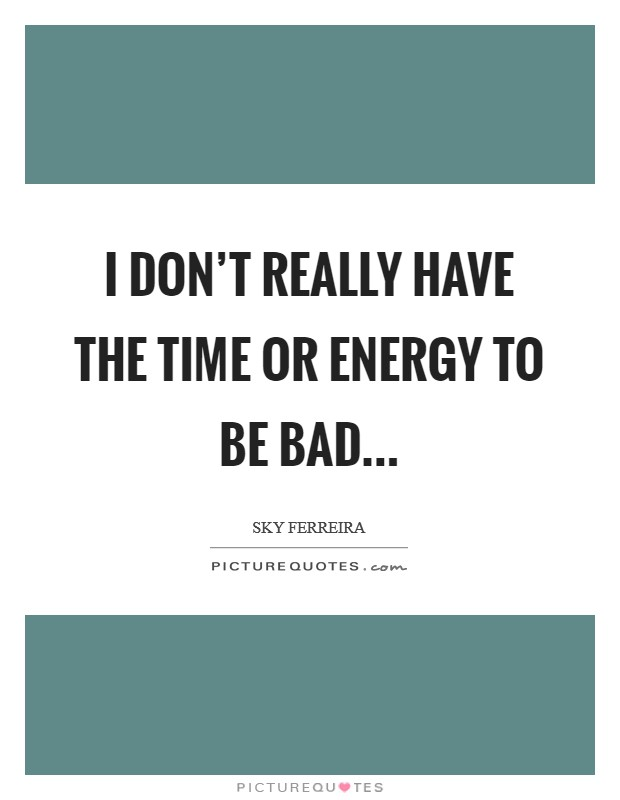 I don't really have the time or energy to be bad Picture Quote #1