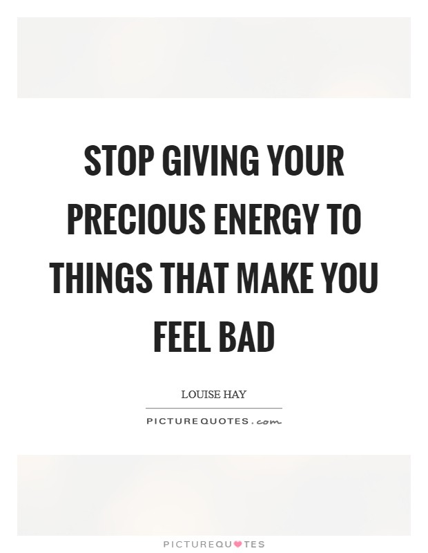 Stop giving your precious energy to things that make you feel bad Picture Quote #1