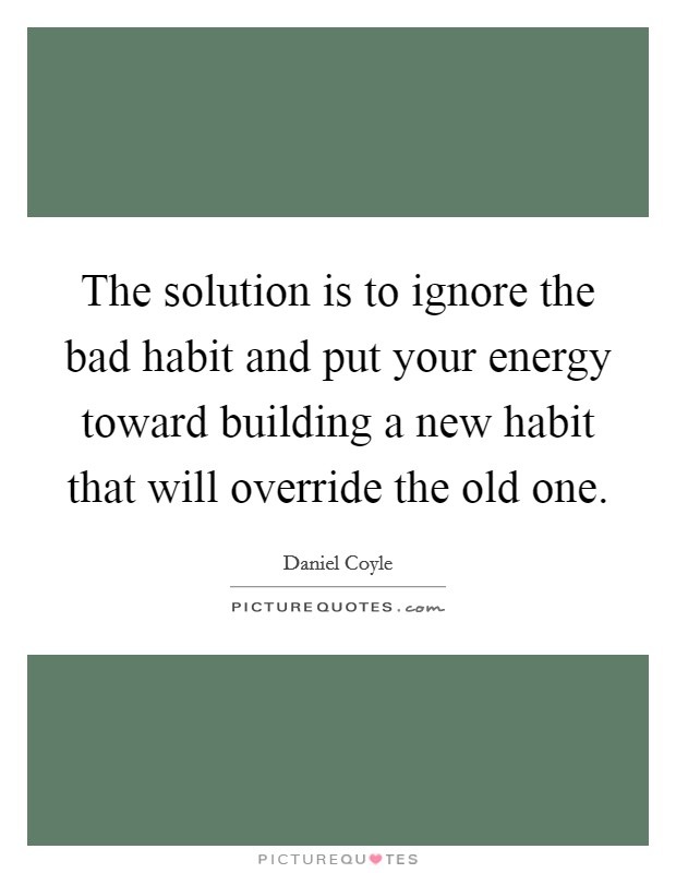 The solution is to ignore the bad habit and put your energy toward building a new habit that will override the old one Picture Quote #1