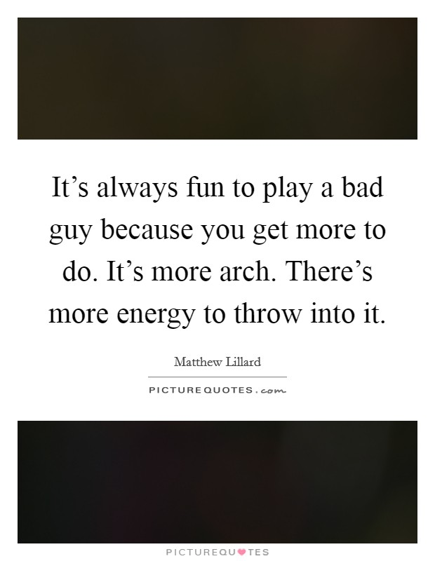 It's always fun to play a bad guy because you get more to do. It's more arch. There's more energy to throw into it Picture Quote #1