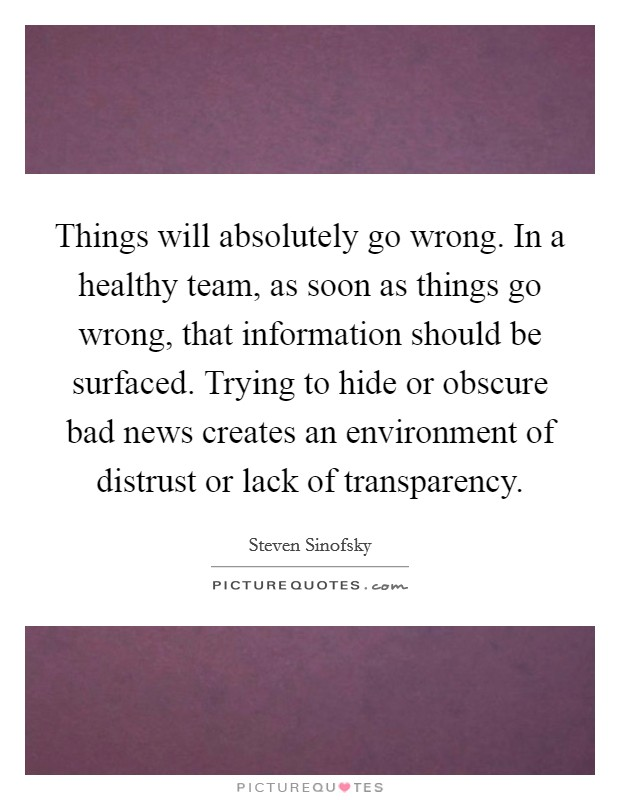 Things will absolutely go wrong. In a healthy team, as soon as things go wrong, that information should be surfaced. Trying to hide or obscure bad news creates an environment of distrust or lack of transparency Picture Quote #1