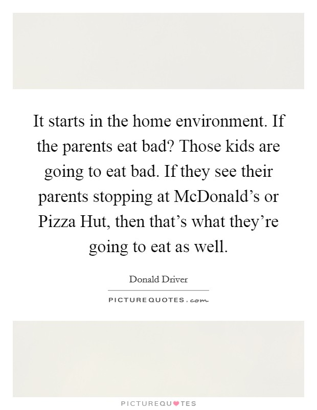 It starts in the home environment. If the parents eat bad? Those kids are going to eat bad. If they see their parents stopping at McDonald's or Pizza Hut, then that's what they're going to eat as well Picture Quote #1