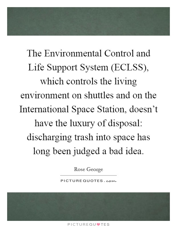 The Environmental Control and Life Support System (ECLSS), which controls the living environment on shuttles and on the International Space Station, doesn't have the luxury of disposal: discharging trash into space has long been judged a bad idea Picture Quote #1