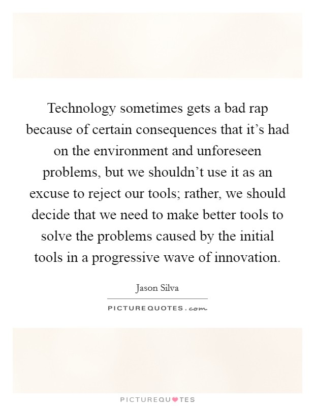 Technology sometimes gets a bad rap because of certain consequences that it's had on the environment and unforeseen problems, but we shouldn't use it as an excuse to reject our tools; rather, we should decide that we need to make better tools to solve the problems caused by the initial tools in a progressive wave of innovation Picture Quote #1