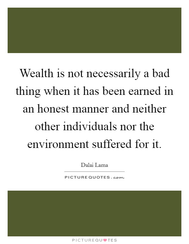 Wealth is not necessarily a bad thing when it has been earned in an honest manner and neither other individuals nor the environment suffered for it Picture Quote #1