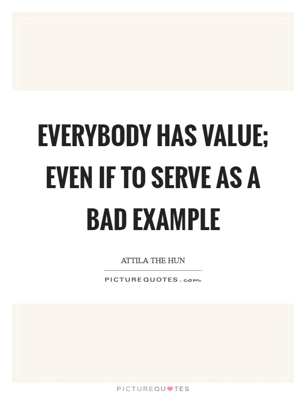 Everybody has value; even if to serve as a bad example Picture Quote #1