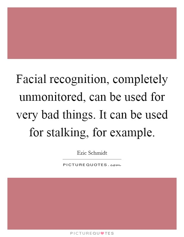 Facial recognition, completely unmonitored, can be used for very bad things. It can be used for stalking, for example Picture Quote #1