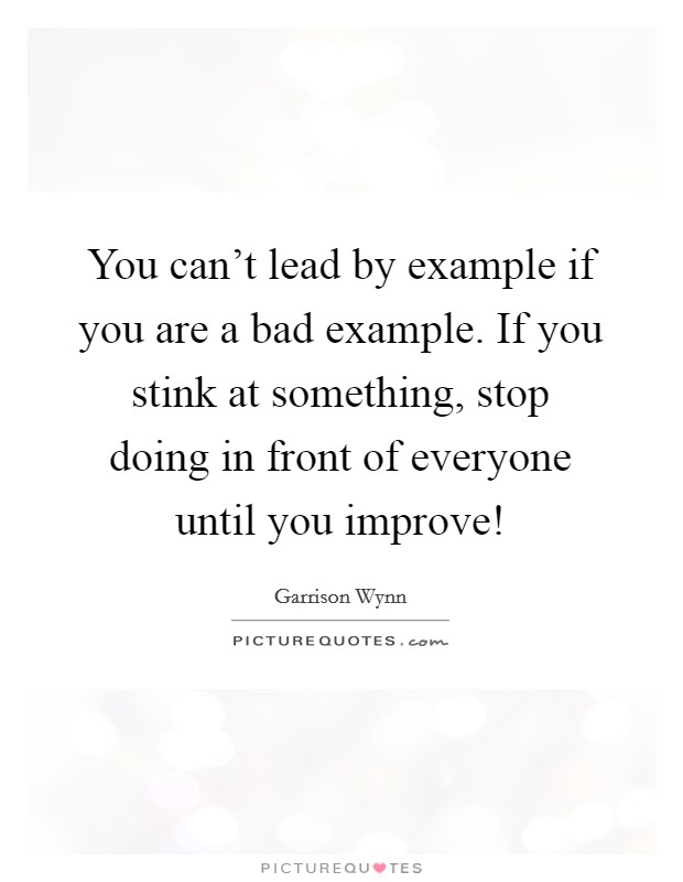 You can't lead by example if you are a bad example. If you stink at something, stop doing in front of everyone until you improve! Picture Quote #1