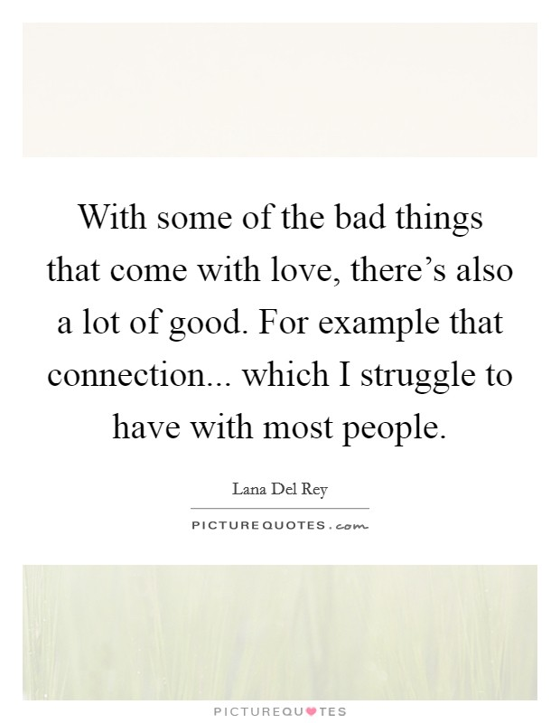 With some of the bad things that come with love, there's also a lot of good. For example that connection... which I struggle to have with most people Picture Quote #1