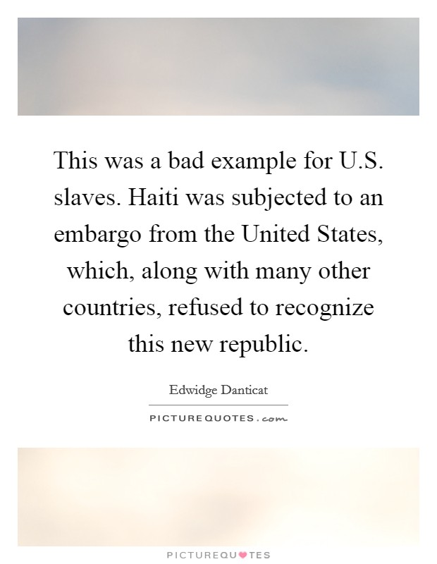 This was a bad example for U.S. slaves. Haiti was subjected to an embargo from the United States, which, along with many other countries, refused to recognize this new republic Picture Quote #1