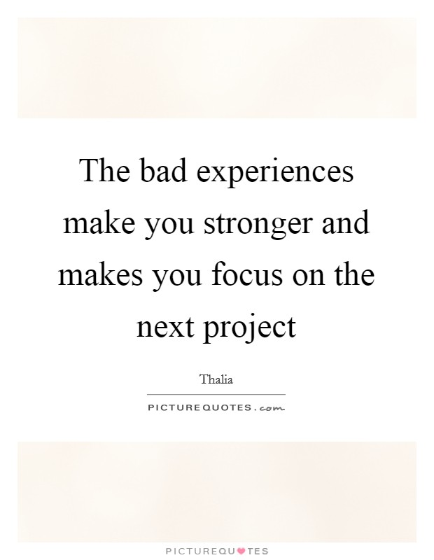 The bad experiences make you stronger and makes you focus on the next project Picture Quote #1