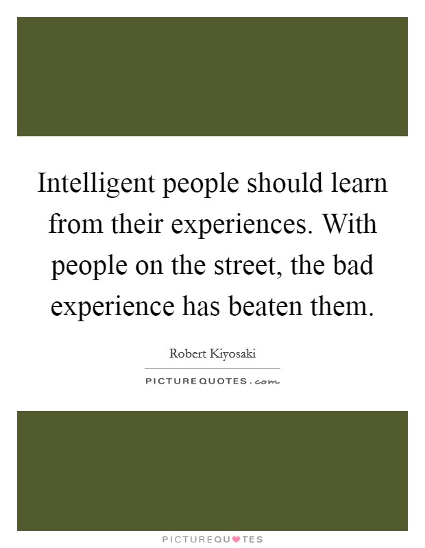 Intelligent people should learn from their experiences. With people on the street, the bad experience has beaten them Picture Quote #1