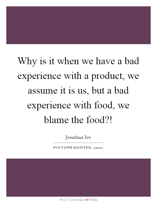 Why is it when we have a bad experience with a product, we assume it is us, but a bad experience with food, we blame the food?! Picture Quote #1