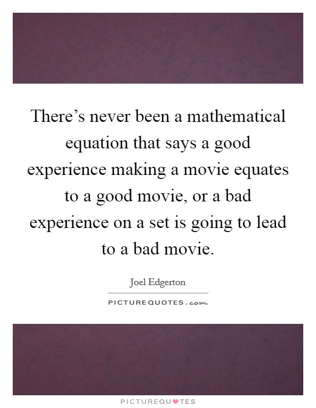 There's never been a mathematical equation that says a good experience making a movie equates to a good movie, or a bad experience on a set is going to lead to a bad movie Picture Quote #1