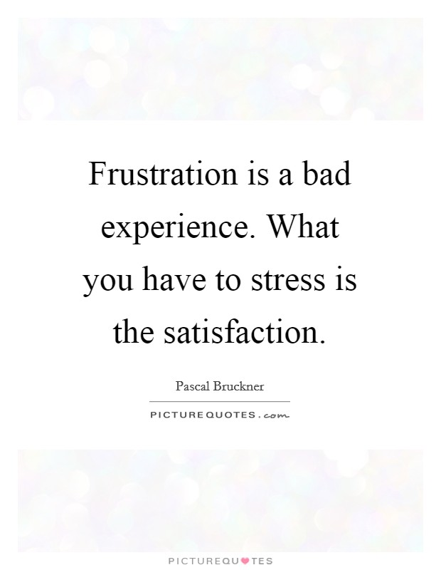 Frustration is a bad experience. What you have to stress is the satisfaction Picture Quote #1