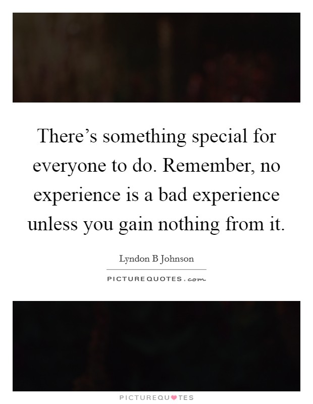 There's something special for everyone to do. Remember, no experience is a bad experience unless you gain nothing from it Picture Quote #1