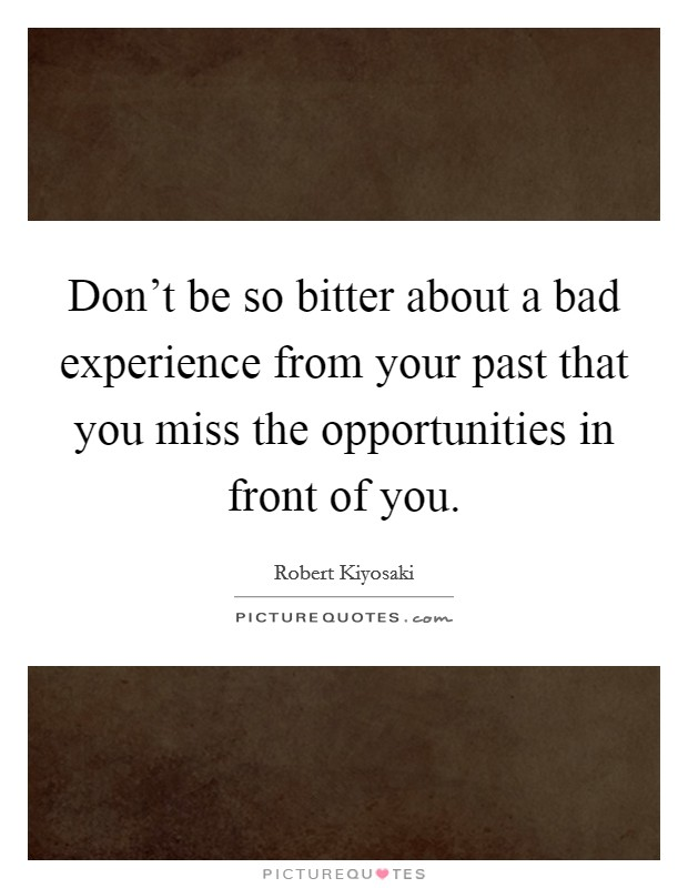 Don't be so bitter about a bad experience from your past that you miss the opportunities in front of you Picture Quote #1