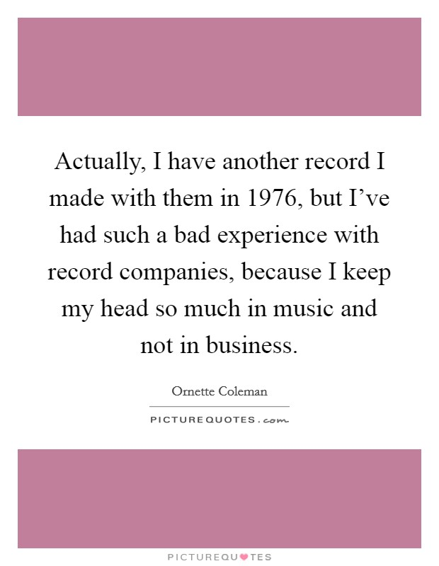 Actually, I have another record I made with them in 1976, but I've had such a bad experience with record companies, because I keep my head so much in music and not in business Picture Quote #1