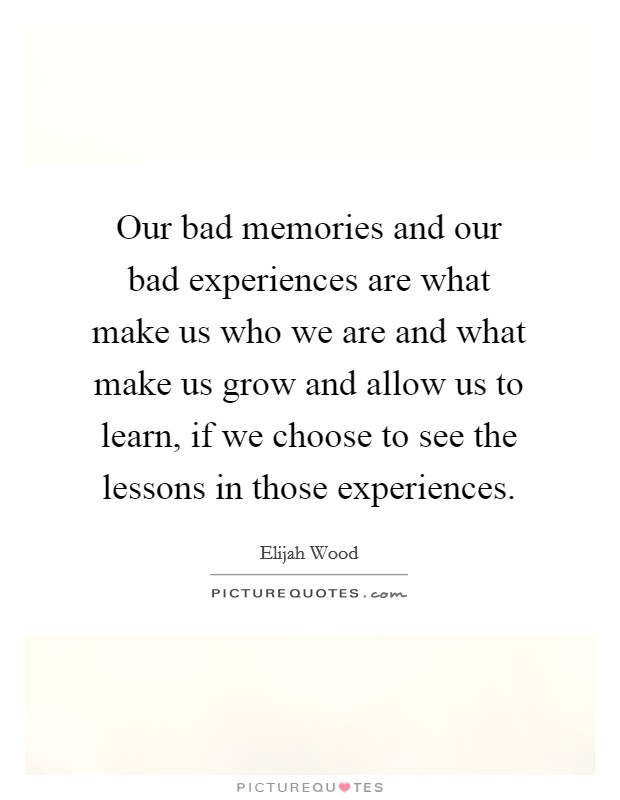 Our bad memories and our bad experiences are what make us who we are and what make us grow and allow us to learn, if we choose to see the lessons in those experiences Picture Quote #1