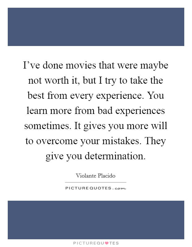 I've done movies that were maybe not worth it, but I try to take the best from every experience. You learn more from bad experiences sometimes. It gives you more will to overcome your mistakes. They give you determination Picture Quote #1