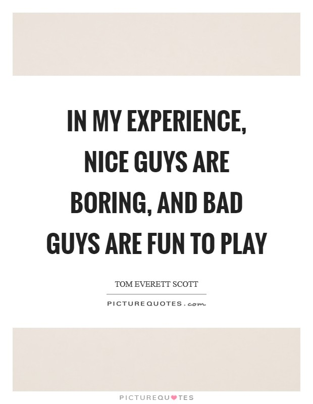 In my experience, nice guys are boring, and bad guys are fun to play Picture Quote #1