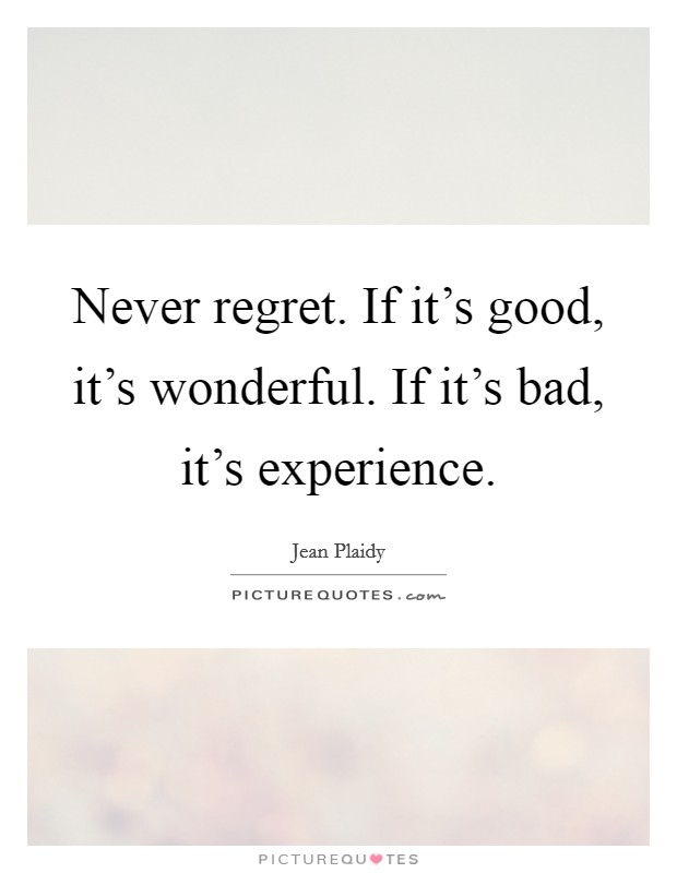 Never regret. If it's good, it's wonderful. If it's bad, it's experience Picture Quote #1