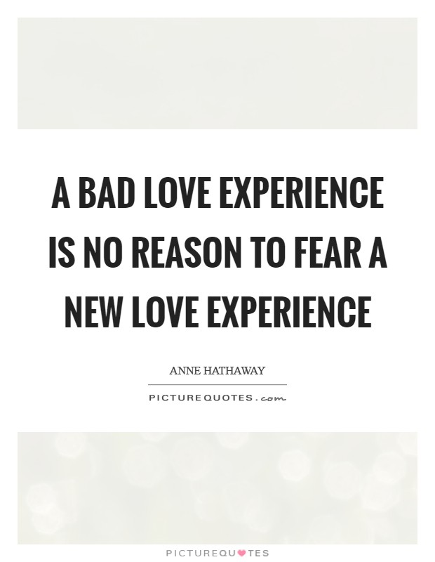 A bad love experience is no reason to fear a new love experience Picture Quote #1