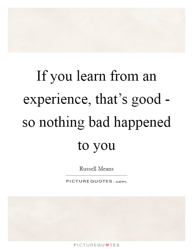 If you learn from an experience, that's good - so nothing bad happened to you Picture Quote #1