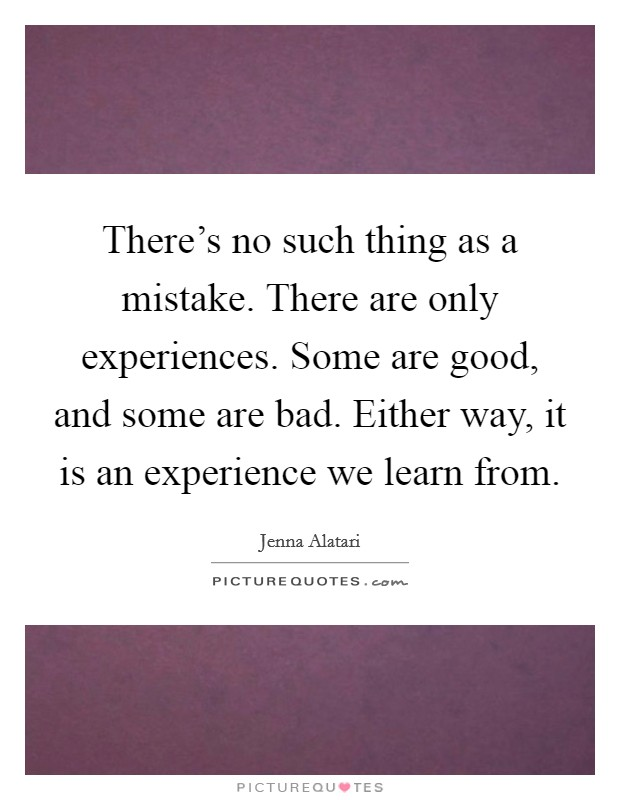 There's no such thing as a mistake. There are only experiences. Some are good, and some are bad. Either way, it is an experience we learn from Picture Quote #1
