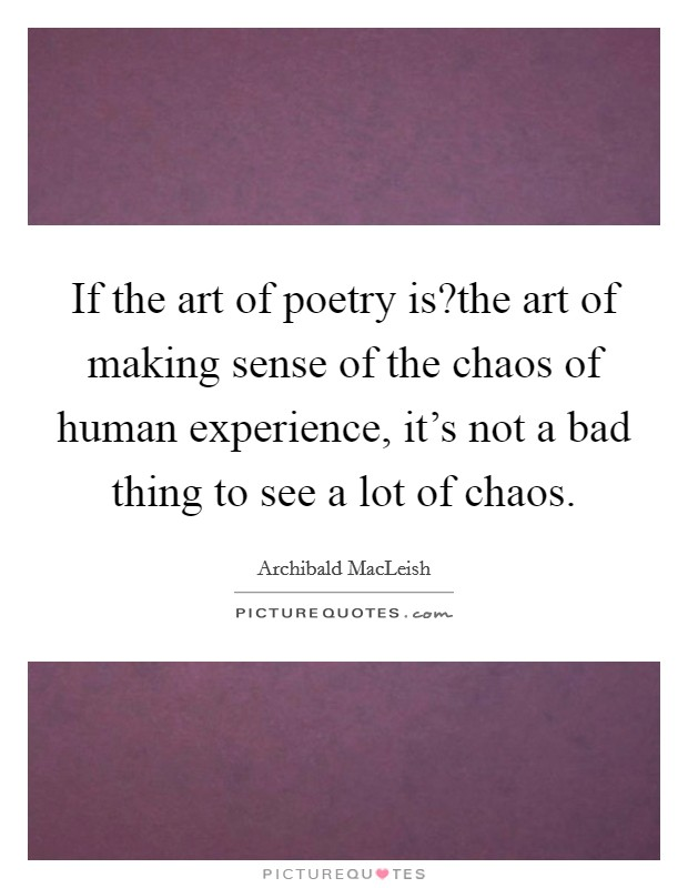 If the art of poetry is?the art of making sense of the chaos of human experience, it's not a bad thing to see a lot of chaos Picture Quote #1
