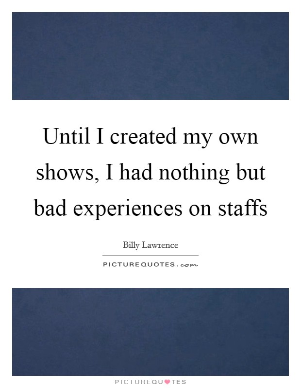 Until I created my own shows, I had nothing but bad experiences on staffs Picture Quote #1