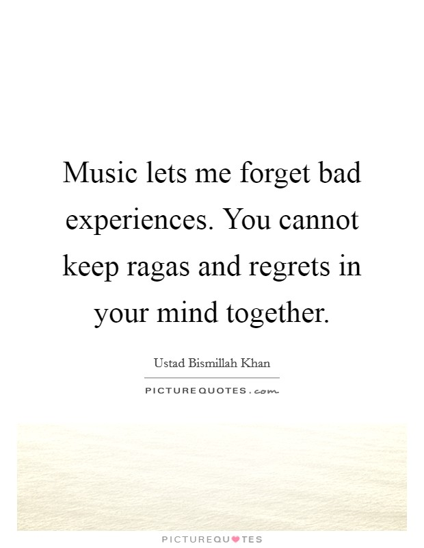 Music lets me forget bad experiences. You cannot keep ragas and regrets in your mind together Picture Quote #1