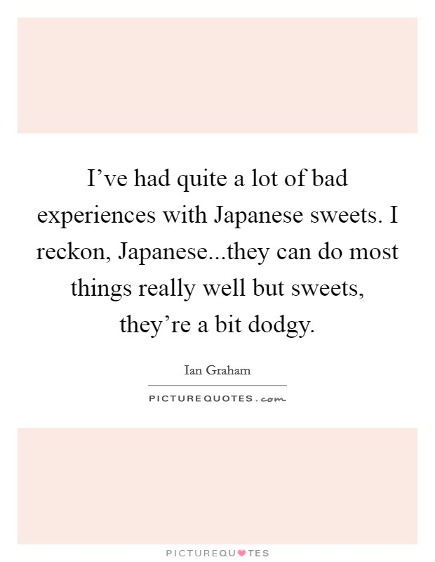 I've had quite a lot of bad experiences with Japanese sweets. I reckon, Japanese...they can do most things really well but sweets, they're a bit dodgy Picture Quote #1