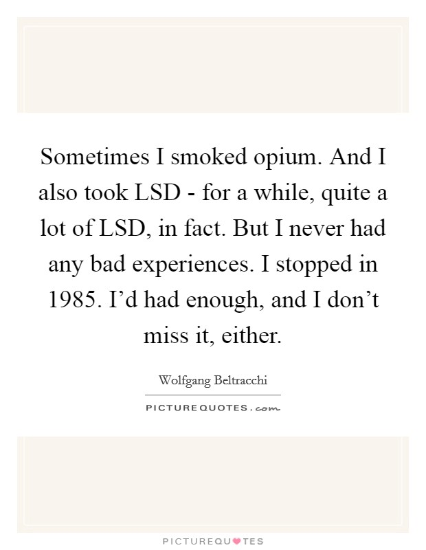 Sometimes I smoked opium. And I also took LSD - for a while, quite a lot of LSD, in fact. But I never had any bad experiences. I stopped in 1985. I'd had enough, and I don't miss it, either Picture Quote #1
