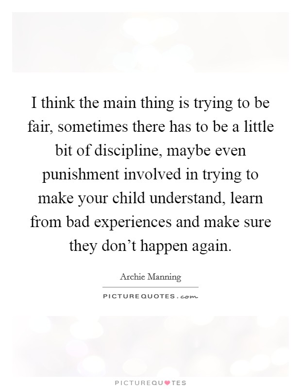 I think the main thing is trying to be fair, sometimes there has to be a little bit of discipline, maybe even punishment involved in trying to make your child understand, learn from bad experiences and make sure they don't happen again Picture Quote #1