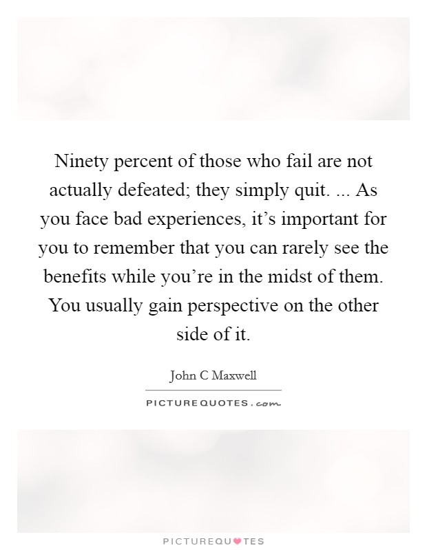 Ninety percent of those who fail are not actually defeated; they simply quit. ... As you face bad experiences, it's important for you to remember that you can rarely see the benefits while you're in the midst of them. You usually gain perspective on the other side of it Picture Quote #1