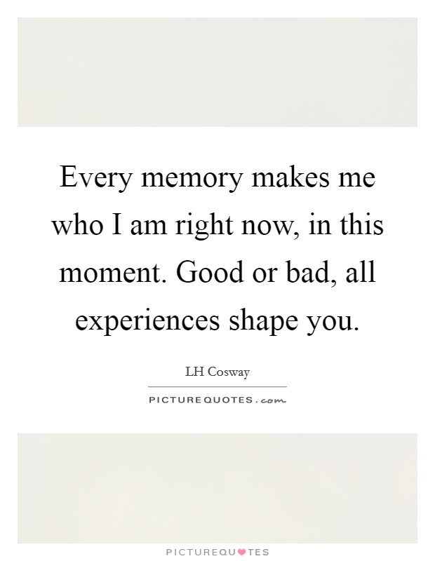 Every memory makes me who I am right now, in this moment. Good or bad, all experiences shape you Picture Quote #1