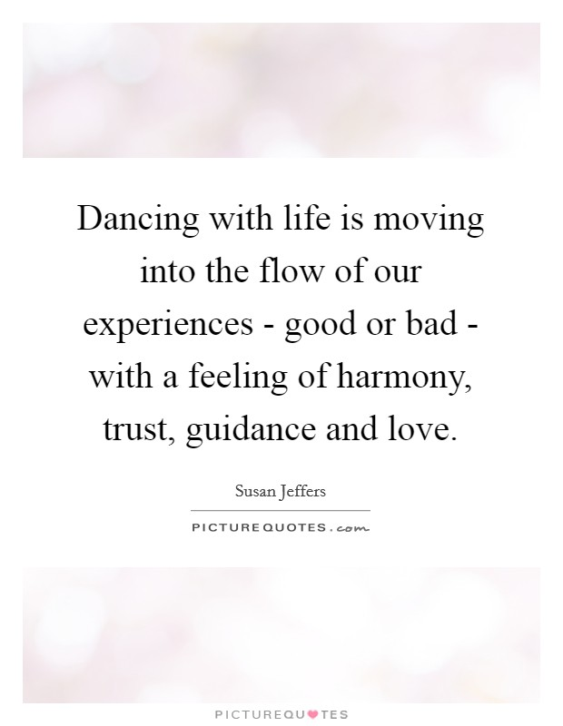Dancing with life is moving into the flow of our experiences - good or bad - with a feeling of harmony, trust, guidance and love Picture Quote #1