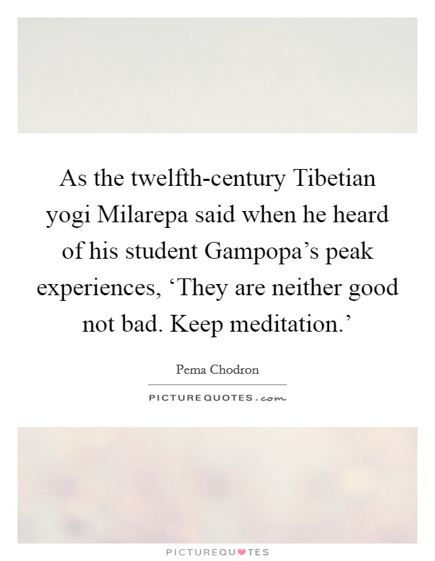 As the twelfth-century Tibetian yogi Milarepa said when he heard of his student Gampopa's peak experiences, 'They are neither good not bad. Keep meditation.' Picture Quote #1
