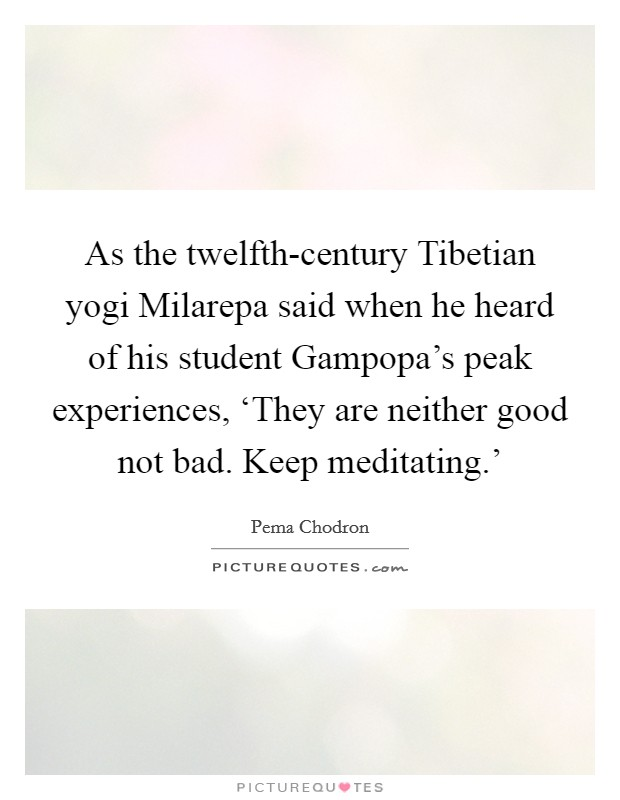 As the twelfth-century Tibetian yogi Milarepa said when he heard of his student Gampopa's peak experiences, 'They are neither good not bad. Keep meditating.' Picture Quote #1
