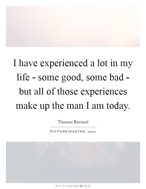 I have experienced a lot in my life - some good, some bad - but all of those experiences make up the man I am today Picture Quote #1