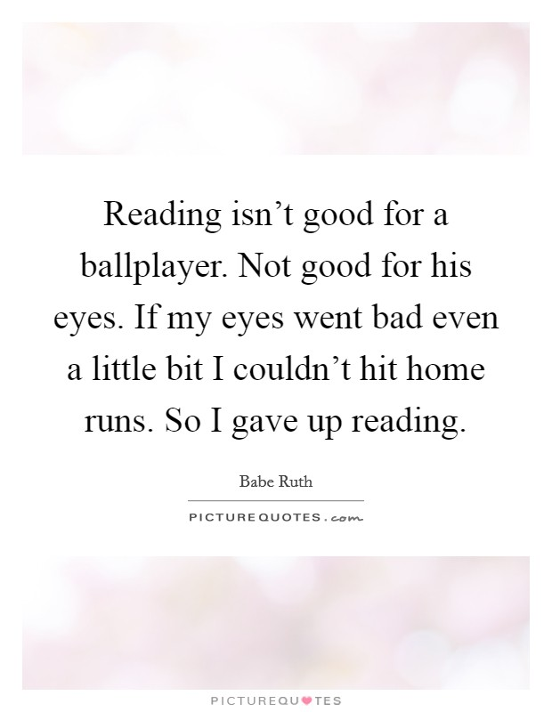 Reading isn't good for a ballplayer. Not good for his eyes. If my eyes went bad even a little bit I couldn't hit home runs. So I gave up reading Picture Quote #1
