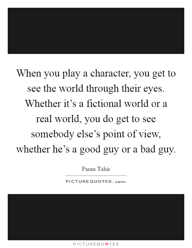 When you play a character, you get to see the world through their eyes. Whether it's a fictional world or a real world, you do get to see somebody else's point of view, whether he's a good guy or a bad guy Picture Quote #1
