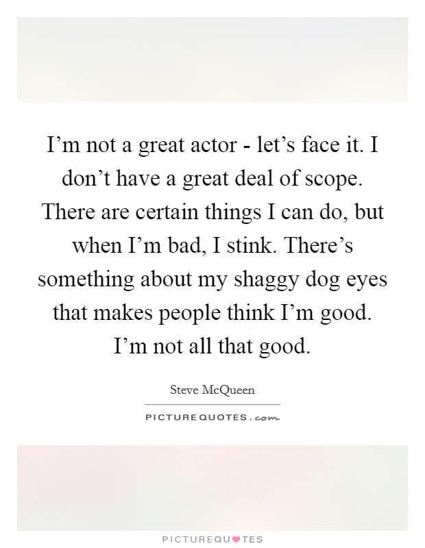 I'm not a great actor - let's face it. I don't have a great deal of scope. There are certain things I can do, but when I'm bad, I stink. There's something about my shaggy dog eyes that makes people think I'm good. I'm not all that good Picture Quote #1