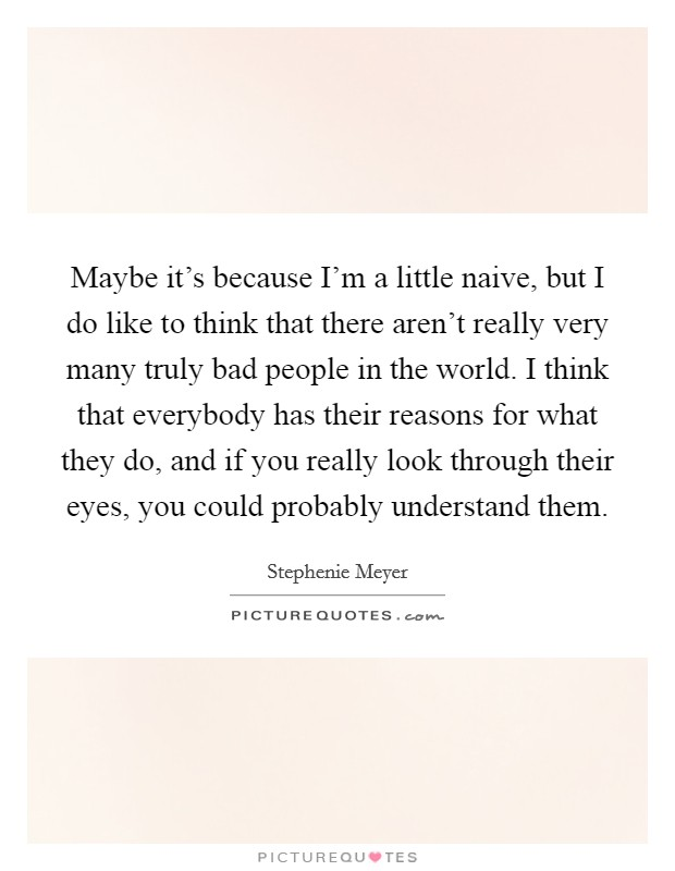 Maybe it's because I'm a little naive, but I do like to think that there aren't really very many truly bad people in the world. I think that everybody has their reasons for what they do, and if you really look through their eyes, you could probably understand them Picture Quote #1