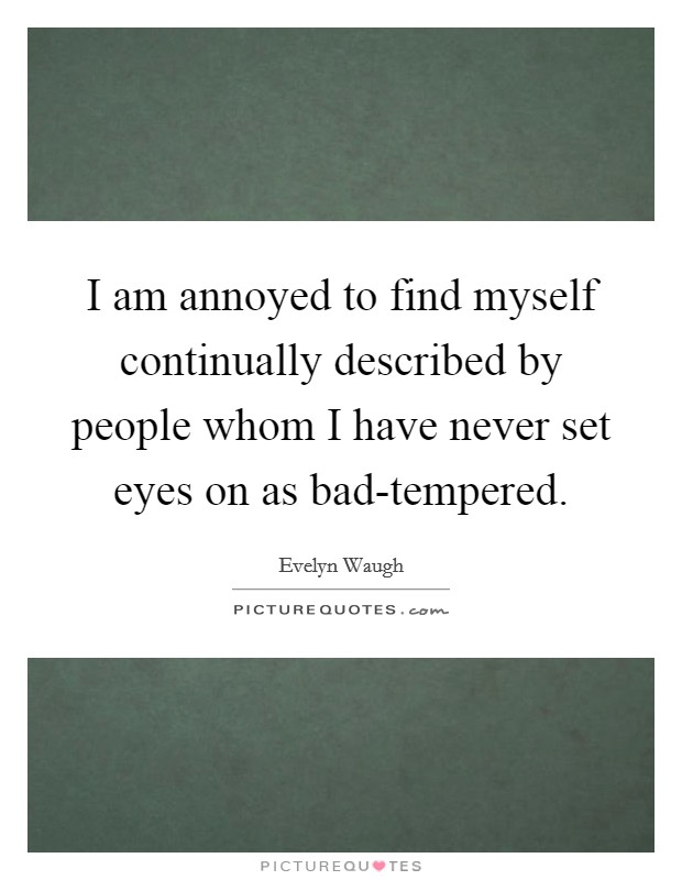 I am annoyed to find myself continually described by people whom I have never set eyes on as bad-tempered Picture Quote #1